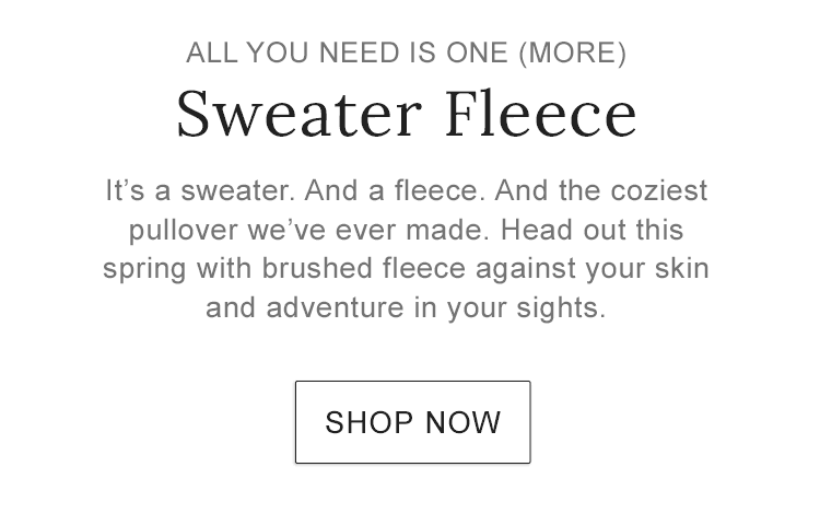 ALL YOU NEED IS ONE (MORE). Sweater Fleece. It's a sweater. And a fleece. And the coziest pullover we've ever made..