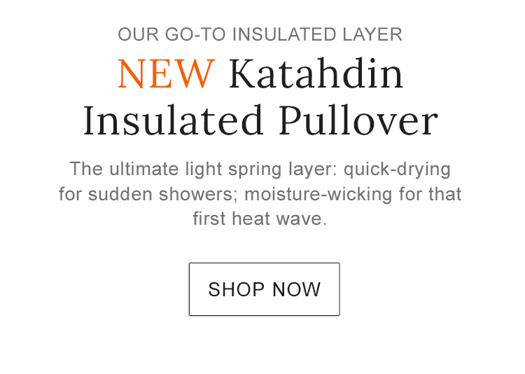 NEW Katahdin Insulated Pullover combines the style of our classic anorak with warm, water-resistant PrimaLoft® insulation.