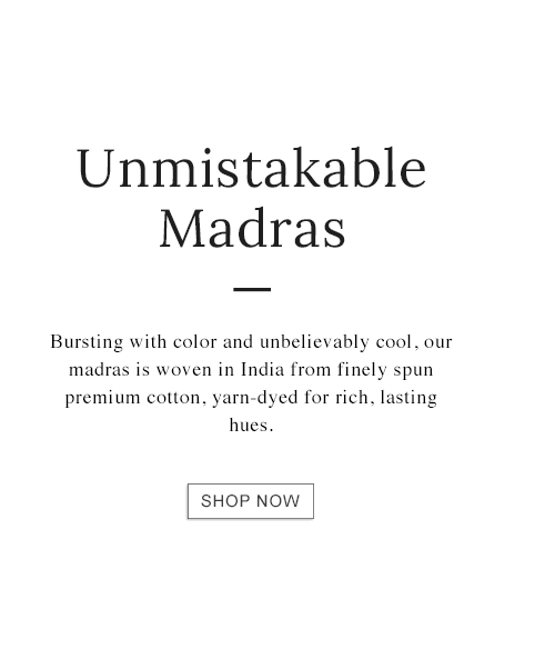 Unmistakable Madras. Bursting with color and unbelievably cool, our madras is woven in India from finely spun premium cotton.
