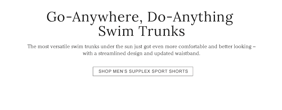 Go-Anywhere, Do-Anything Swim Trunks The most versatile swim trunks under the sun just got even better.