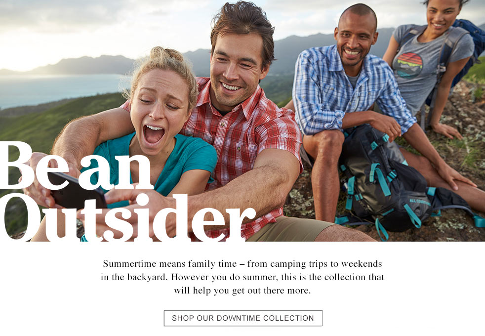 Be an Outsider. Summertime means family time – from camping trips to weekends in the backyard. However you do summer, this is the collection that will help you get out there more.