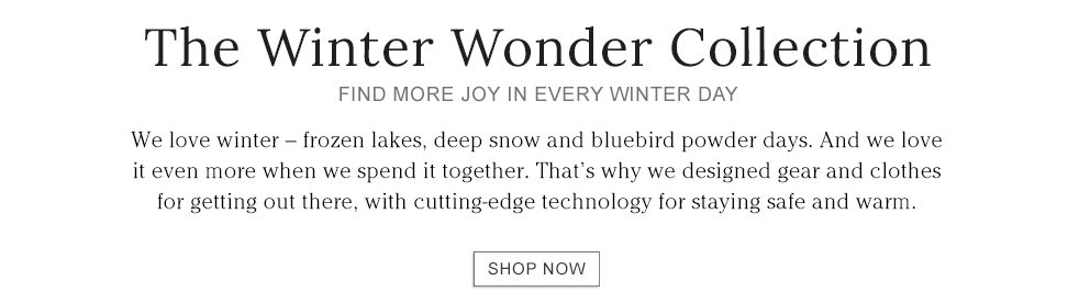THE WINTER WONDER COLLECTION. Gear and clothes for getting out there, with cutting-edge technology for staying safe and warm.
