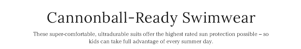 Cannonball-Ready Swimwear These super-comfortable, ultradurable suits offer the highest rated sun protection.
