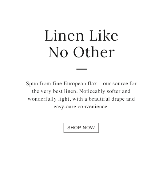 Linen Like No Other. Spun from fine European flax - our source for the very best linen.