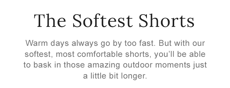 With our softest, most comfortable shorts, you'll be able to bask outdoors just a little bit longer.