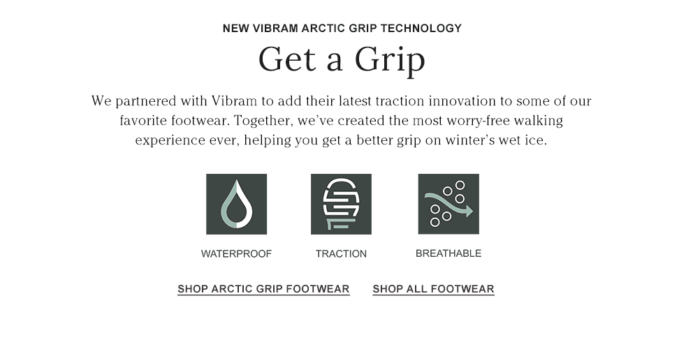 NEW VIBRAM ARCTIC GRIP TECHNOLOGY. We partnered with Vibram for a better grip on winter's wet ice.