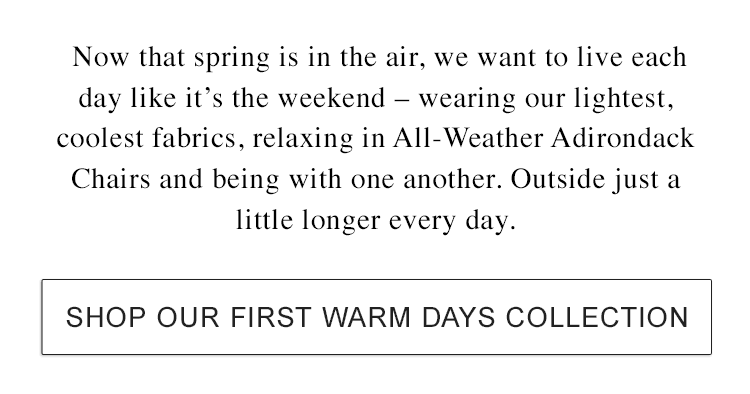 Now that spring is in the air, we want to live each day like it's the weekend.