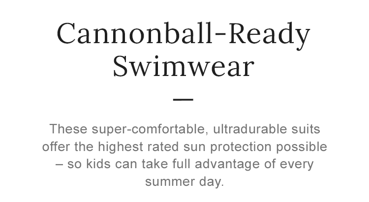 Cannonball-Ready Swimwear These super-comfortable, ultradurable suits offer the highest rated sun protection possible.