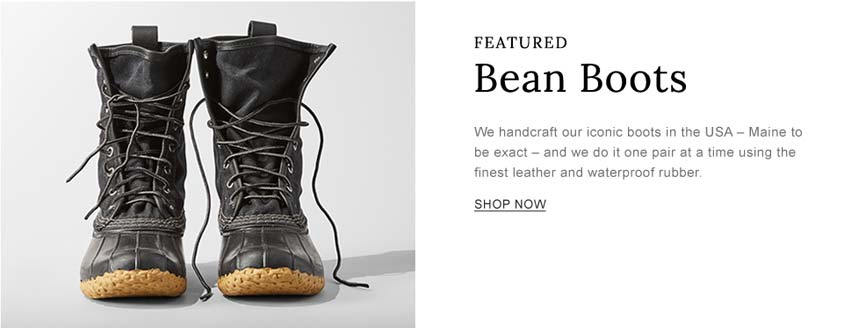 Featured. Bean Boots. We handcraft our iconic boots in the USA – Maine to be exact – and we do it one pair at a time using the finest leather and waterproof rubber.